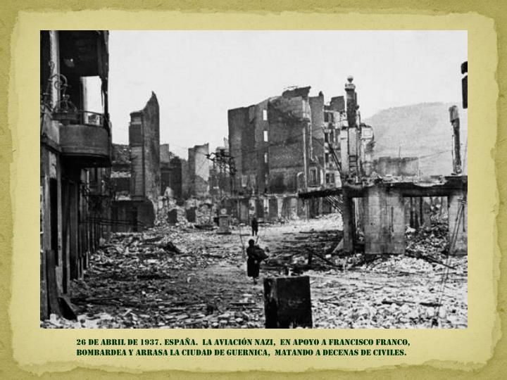 26 DE ABRIL DE 1937. España.  la aviación nazi,  en apoyo a francisco franco,               bombardea y ARRASA la ciudad DE GUERNICA,  MATANDO a DECENAS DE CIVILES.