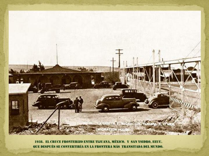 1938.  El cruce fronterizo entre Tijuana, México.  Y  san Ysidro, EEUU.         Que después se convertiría en LA FRONTERA Más  transitada Del mundo.