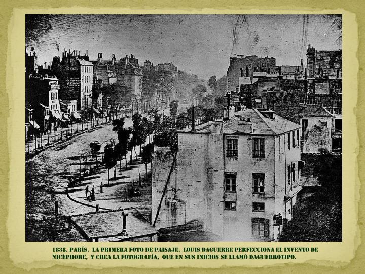 1838. parís.  la primera foto de paisaje.  LOUIS DAGUERRE PERFECCIONA EL INVENTO DE NICÉPHORE,  Y CREA LA FOTOGRAFÍA,  QUE EN SUS INICIOS SE LLAMó DAGUERROTIPO.