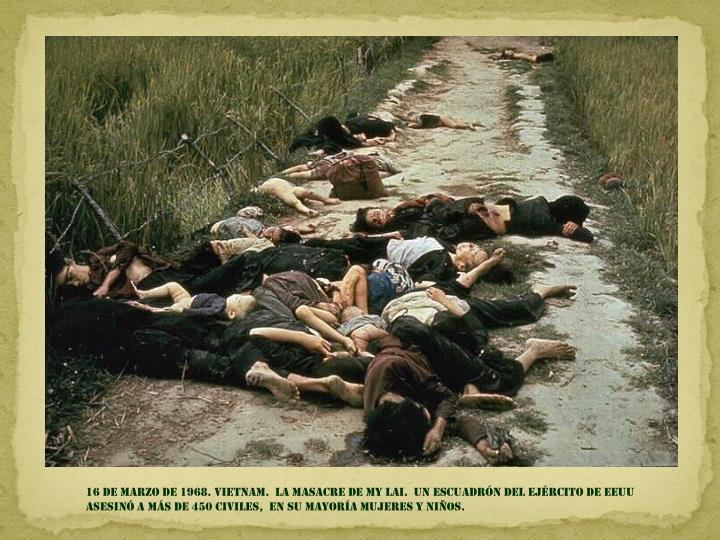 16 de marzo DE 1968. Vietnam.  La masacre de my lai.  un escuadrón del ejército de EEUU asesinó a más de 450 civiles,  En su mayoría mujeres y niños.