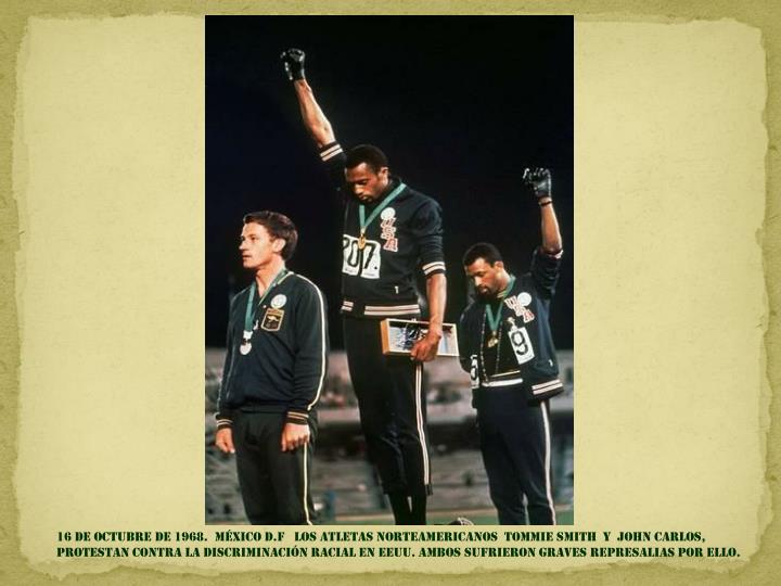 16 de OCTUBRE DE 1968.  MÉXICO D.F   los atletas norteamericanos  tommie Smith  y  John Carlos,  protestan contra la discriminación racial en EEUU. Ambos sufrieron graves represalias por ello.