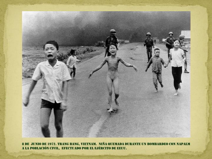 8 DE  junio de 1972. trang bang, Vietnam.  Niña quemada durante un bombardeo con napalm  a la población civil,  EFECTUADO por el ejército de EEUU.