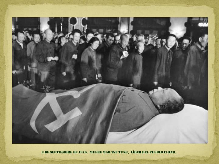 8 de septiembre de 1976.  muere mao tse tung,  líder del pueblo chino.