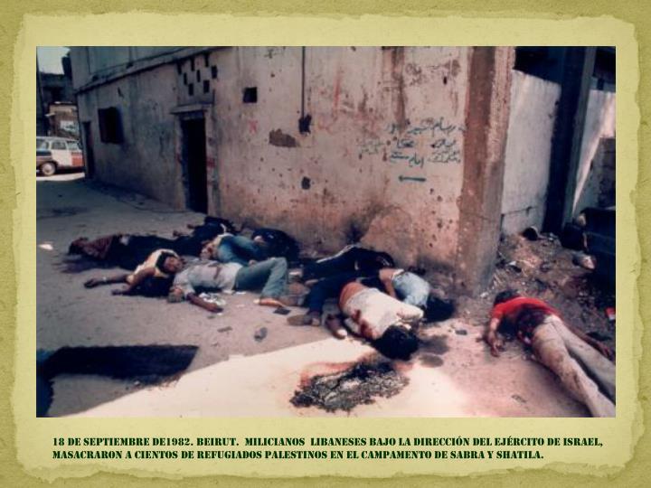 18 de septiembre DE1982. BEIRUT.  MILICIANOS  LIBANESES BAJO LA DIRECCIÓN DEL EJÉRCITO DE ISRAEL,  MASACRARON A CIENTOS DE REFUGIADOS PALESTINOS EN EL CAMPAMENTO DE SABRA Y SHATILA.