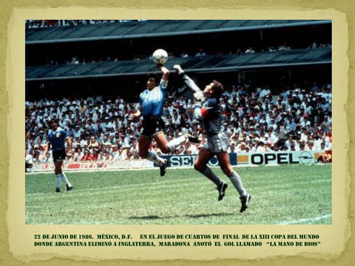 """22 de junio DE 1986.  México, D.F.     en EL JUEGO de CUARTOS DE  FINAL  DE la XIII copa del mundo donde argentina eliminó a Inglaterra,  Maradona  ANOTÓ  EL  GOL llamado   """"la mano de dios"""""""