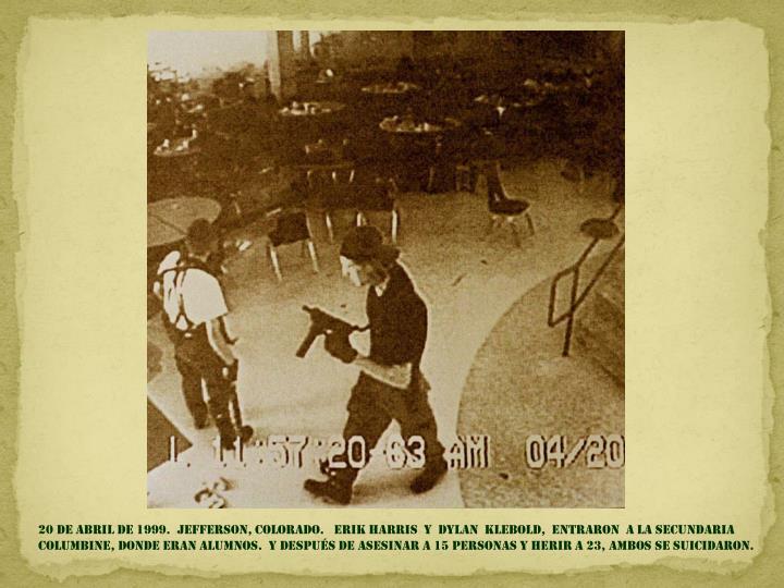 20 de abril DE 1999.  Jefferson, colorado.   Erik Harris  y  dylan  klebold,  entraron  a la secundaria columbine, DONDE ERAN ALUMNOS.  y Después DE ASESINAR a 15 personas y herir a 23, AMBOS SE SUICIDARON.
