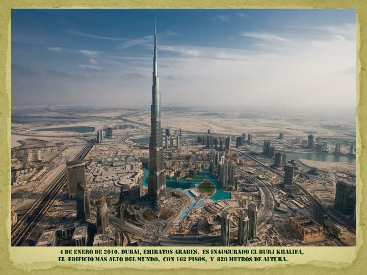 4 DE ENERO DE 2010. DUBAI, EMIRATOS ARABES.  ES INAUGURADO EL BURJ KHALIFA,                                   EL  EDIFICIO MAS ALTO DEL MUNDO,  CON 162 PISOS,  Y  828 METROS DE ALTURA.