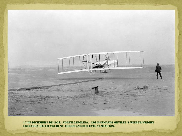 17 de Diciembre de 1903.  NORTH CAROLINA.   LOS HERMANOS Orville  y Wilbur Wright    LOGRARON HACER VOLAR SU AEROPLANO durante 59 minutos.