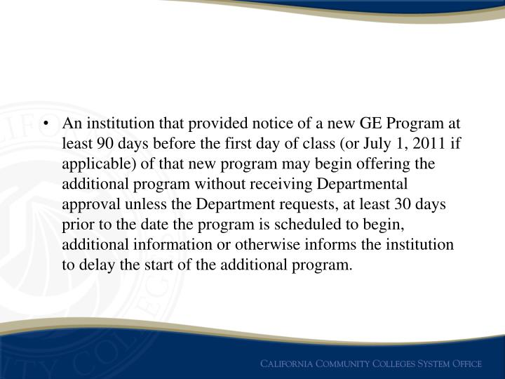 An institution that provided notice of a new GE Program at least 90 days before the first day of class (or July 1, 2011 if applicable) of that new program may begin offering the additional program without receiving Departmental approval unless the Department requests, at least 30 days prior to the date the program is scheduled to begin, additional information or otherwise informs the institution to delay the start of the additional program.