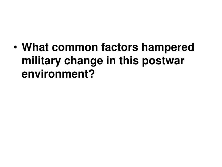 What common factors hampered military change in this postwar environment?