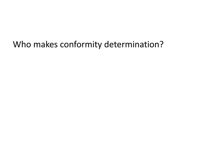 Who makes conformity determination?