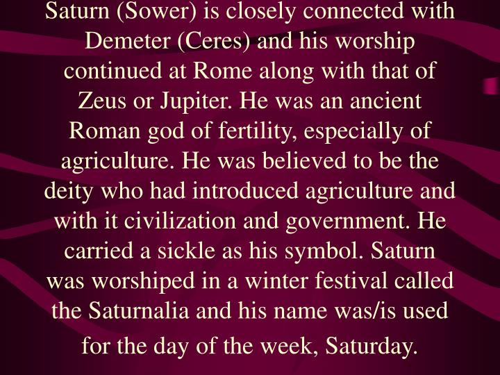 Saturn (Sower) is closely connected with Demeter (Ceres) and his worship continued at Rome along with that of Zeus or Jupiter. He was an ancient Roman god of fertility, especially of agriculture. He was believed to be the deity who had introduced agriculture and with it civilization and government. He carried a sickle as his symbol. Saturn was worshiped in a winter festival called the Saturnalia and his name was/is used for the day of the week, Saturday.