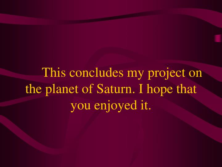 This concludes my project on the planet of Saturn. I hope that you enjoyed it.