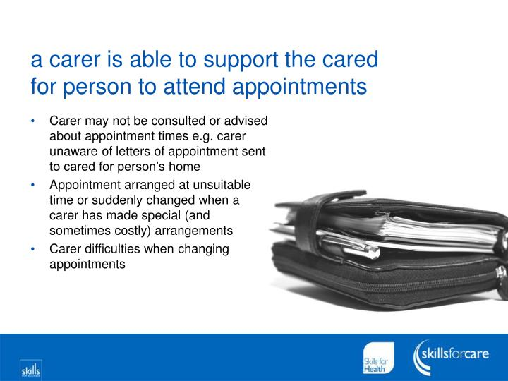 a carer is able to support the cared for person to attend appointments