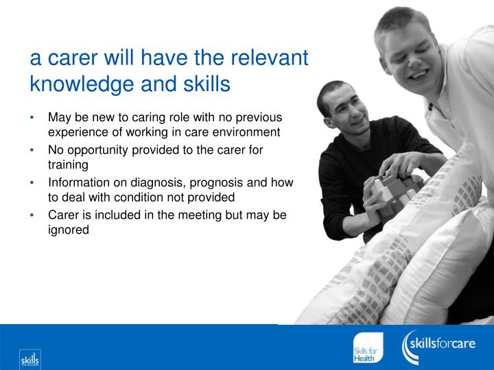 a carer will have the relevant knowledge and skills