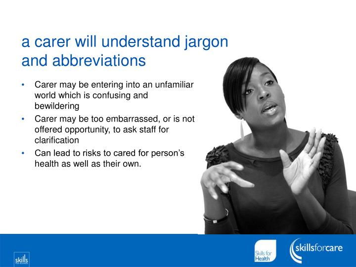 a carer will understand jargon and abbreviations