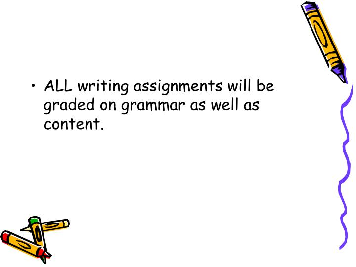 ALL writing assignments will be graded on grammar as well as content.