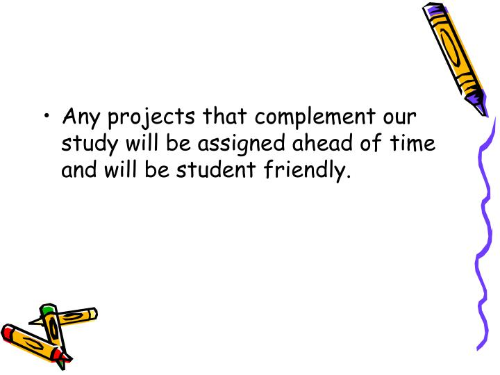 Any projects that complement our study will be assigned ahead of time and will be student friendly.