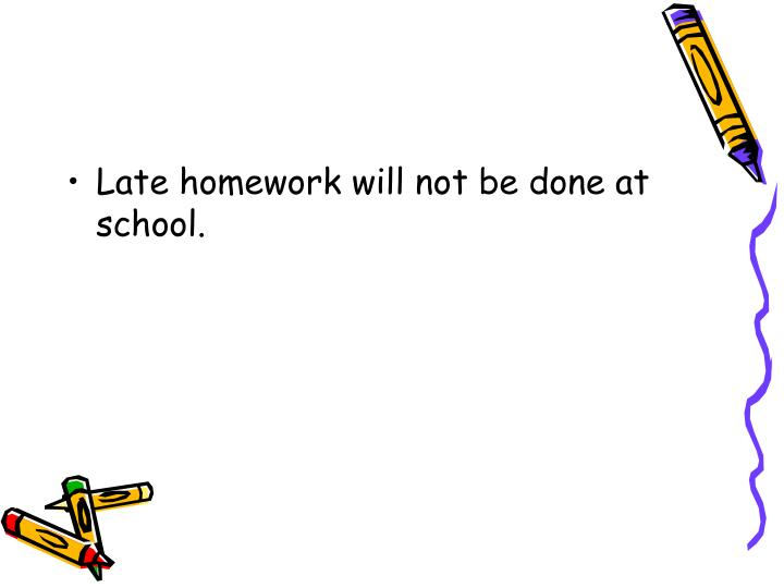 Late homework will not be done at school.