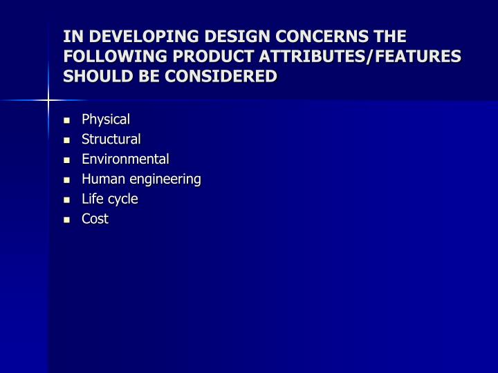 IN DEVELOPING DESIGN CONCERNS THE FOLLOWING PRODUCT ATTRIBUTES/FEATURES SHOULD BE CONSIDERED