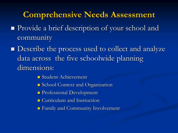 comprehensive needs assessment The comprehensive needs assessment provides a framework which: provides districts and schools with a clear view of their strengths, areas for improvement.