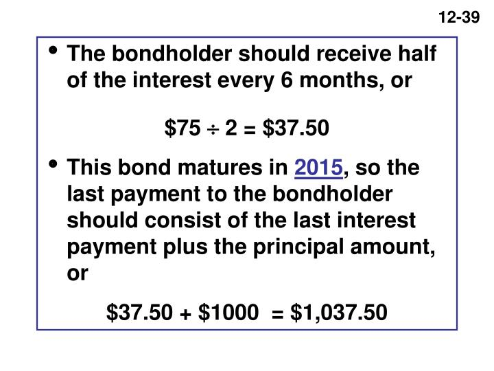 The bondholder should receive half of the interest every 6 months, or