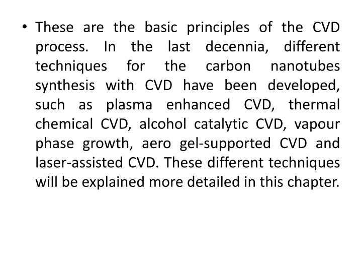 These are the basic principles of the CVD process. In the last decennia, different techniques for the carbon nanotubes synthesis with CVD have been developed, such as plasma enhanced CVD, thermal chemical CVD, alcohol catalytic CVD, vapour phase growth, aero gel-supported CVD and laser-assisted CVD. These different techniques will be explained more detailed in this chapter.