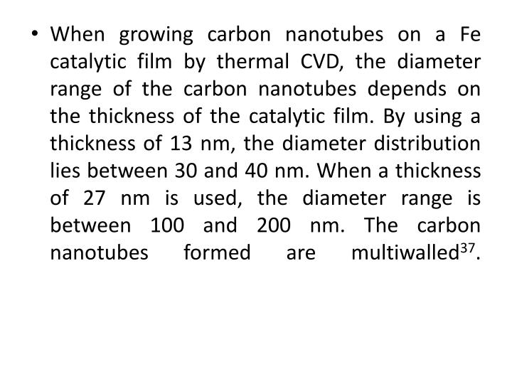 When growing carbon nanotubes on a Fe catalytic film by thermal CVD, the diameter range of the carbon nanotubes depends on the thickness of the catalytic film. By using a thickness of 13 nm, the diameter distribution lies between 30 and 40 nm. When a thickness of 27 nm is used, the diameter range is between 100 and 200 nm. The carbon nanotubes formed are multiwalled