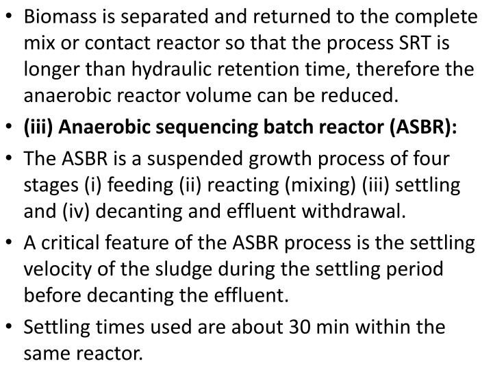 Biomass is separated and returned to the complete mix or contact reactor so that the process SRT is longer than hydraulic retention time, therefore the anaerobic reactor volume can be reduced.