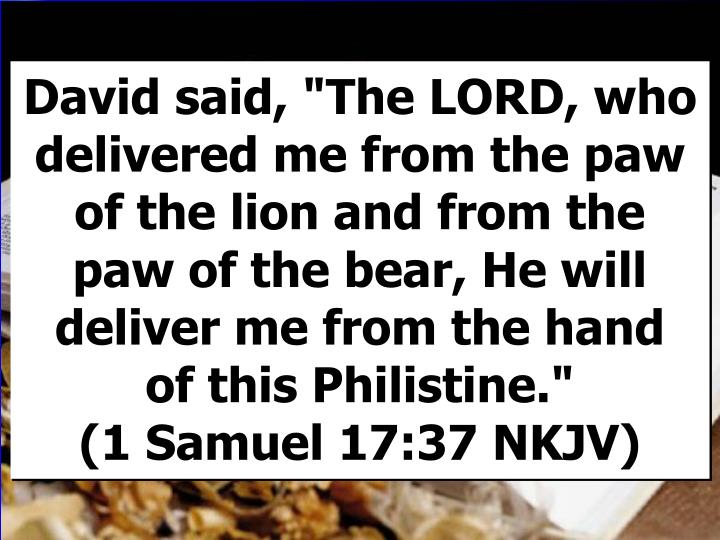 "David said, ""The LORD, who delivered me from the paw of the lion and from the paw of the bear, He will deliver me from the hand"