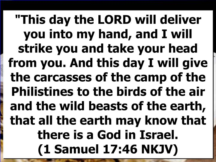 """This day the LORD will deliver you into my hand, and I will strike you and take your head from you. And this day I will give the carcasses of the camp of the Philistines to the birds of the air and the wild beasts of the earth, that all the earth may know that there is a God in Israel.                (1 Samuel 17:46 NKJV)"
