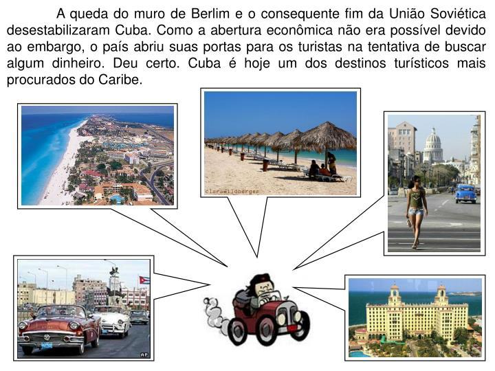 A queda do muro de Berlim e o consequente fim da União Soviética desestabilizaram Cuba. Como a abertura econômica não era possível devido ao embargo, o país abriu suas portas para os turistas na tentativa de buscar algum dinheiro. Deu certo. Cuba é hoje um dos destinos turísticos mais procurados do Caribe.