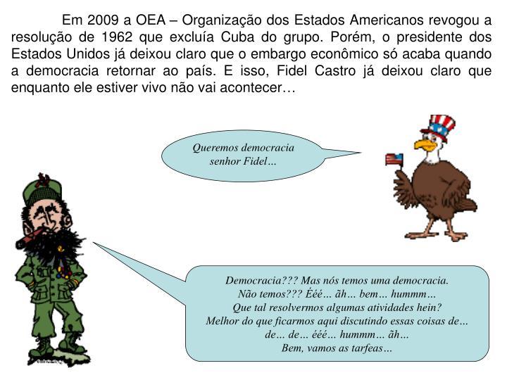 Em 2009 a OEA – Organização dos Estados Americanos revogou a resolução de 1962 que excluía Cuba do grupo. Porém, o presidente dos Estados Unidos já deixou claro que o embargo econômico só acaba quando a democracia retornar ao país. E isso, Fidel Castro já deixou claro que enquanto ele estiver vivo não vai acontecer…