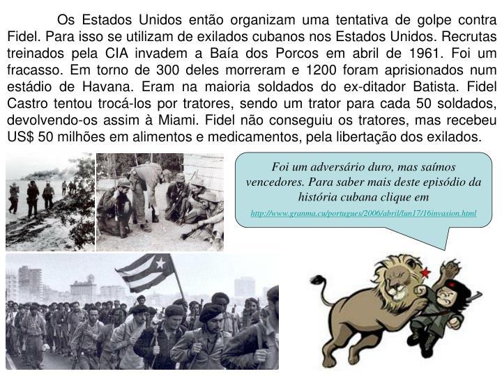 Os Estados Unidos então organizam uma tentativa de golpe contra Fidel. Para isso se utilizam de exilados cubanos nos Estados Unidos. Recrutas treinados pela CIA invadem a Baía dos Porcos em abril de 1961. Foi um fracasso.