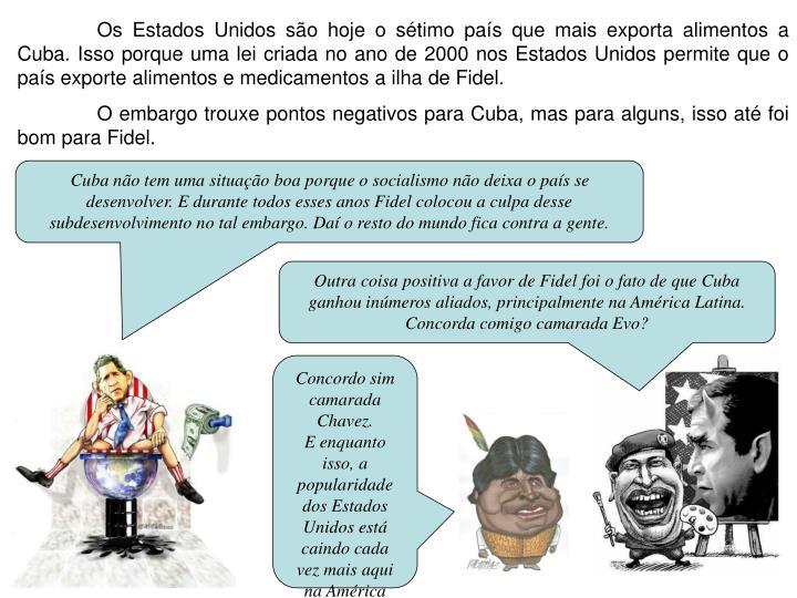 Os Estados Unidos são hoje o sétimo país que mais exporta alimentos a Cuba. Isso porque uma lei criada no ano de 2000 nos Estados Unidos permite que o país exporte alimentos e medicamentos a ilha de Fidel.