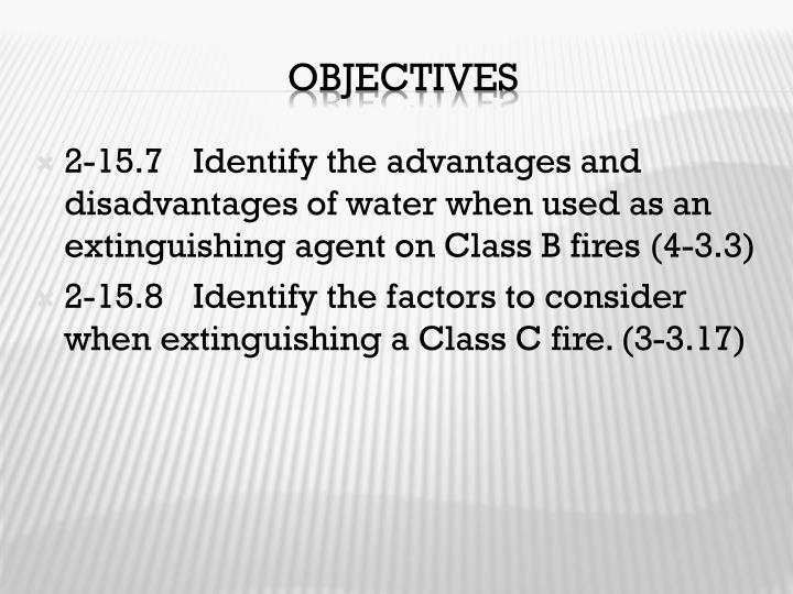 2-15.7	Identify the advantages and disadvantages of water when used as an extinguishing agent on Class B fires (4-3.3)