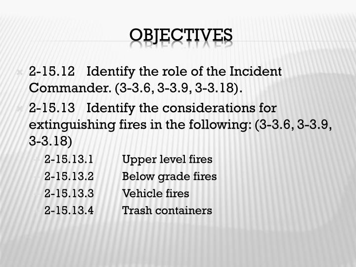 2-15.12	Identify the role of the Incident Commander. (3-3.6, 3-3.9, 3-3.18).