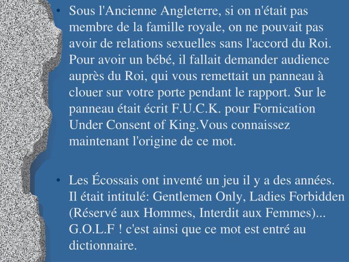 Sous l'Ancienne Angleterre, si on n'était pas membre de la famille royale, on ne pouvait pas avoir de relations sexuelles sans l'accord du Roi. Pour avoir un bébé, il fallait demander audience auprès du Roi, qui vous remettait un panneau à clouer sur votre porte pendant le rapport. Sur le panneau était écrit F.U.C.K. pour Fornication Under Consent of King.Vous connaissez maintenant l'origine de ce mot.