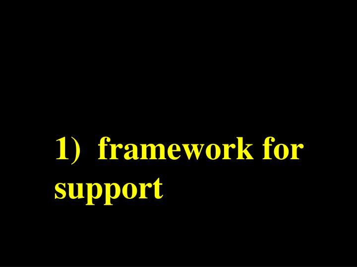 1)  framework for support
