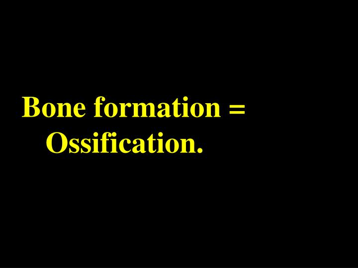 Bone formation = Ossification.