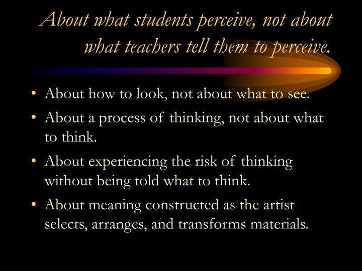 About what students perceive, not about what teachers tell them to perceive.