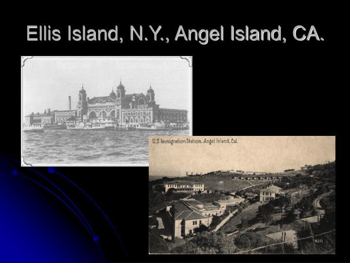 Ellis Island, N.Y., Angel Island, CA.