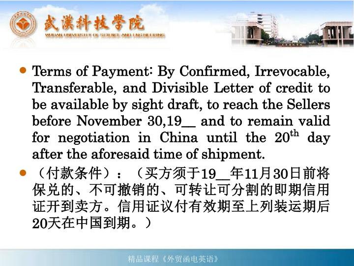 Terms of Payment: By Confirmed, Irrevocable, Transferable, and Divisible Letter of credit to be available by sight draft, to reach the Sellers before November 30,19__ and to remain valid for negotiation in China until the 20