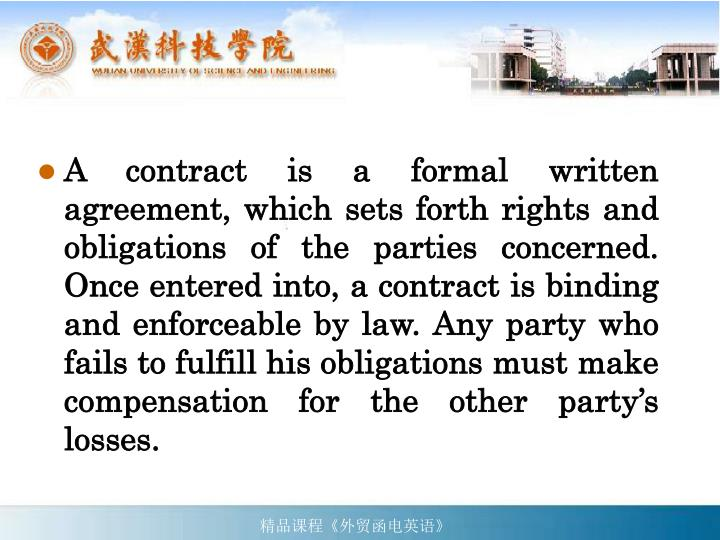 A contract is a formal written agreement, which sets forth rights and obligations of the parties concerned. Once entered into, a contract is binding and enforceable by law. Any party who fails to fulfill his obligations must make compensation for the other party's losses.