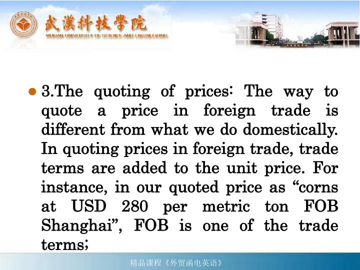 "3.The quoting of prices: The way to quote a price in foreign trade is different from what we do domestically. In quoting prices in foreign trade, trade terms are added to the unit price. For instance, in our quoted price as ""corns at USD 280 per metric ton FOB Shanghai"", FOB is one of the trade terms;"