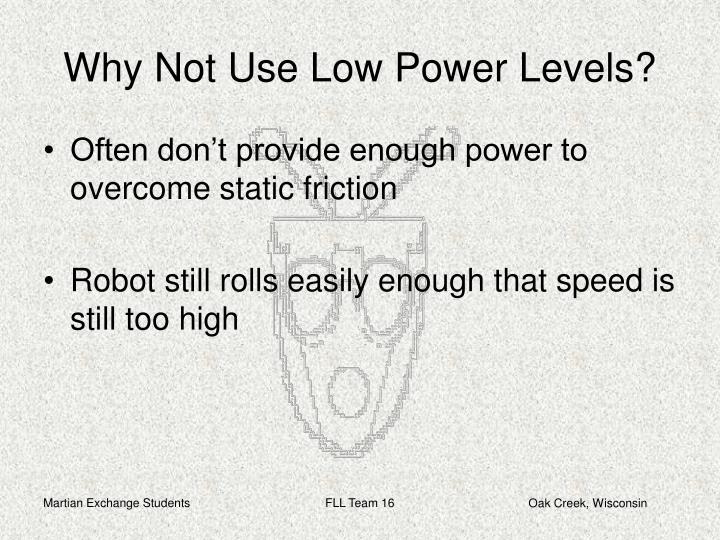 Why Not Use Low Power Levels?