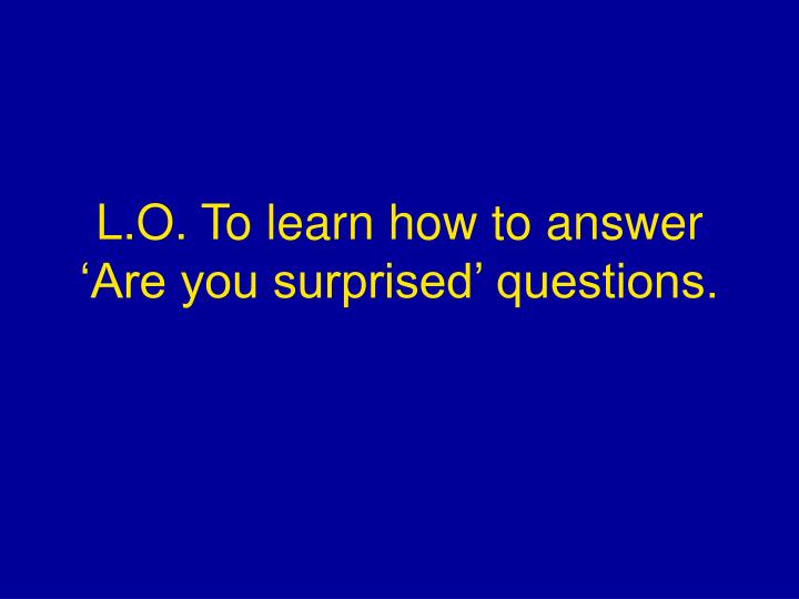 L.O. To learn how to answer 'Are you surprised' questions.