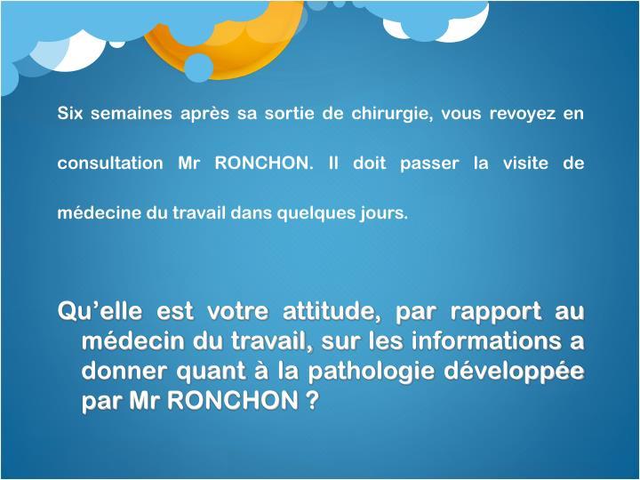 Qu'elle est votre attitude, par rapport au médecin du travail, sur les informations a donner quant à la pathologie développée  par Mr RONCHON ?