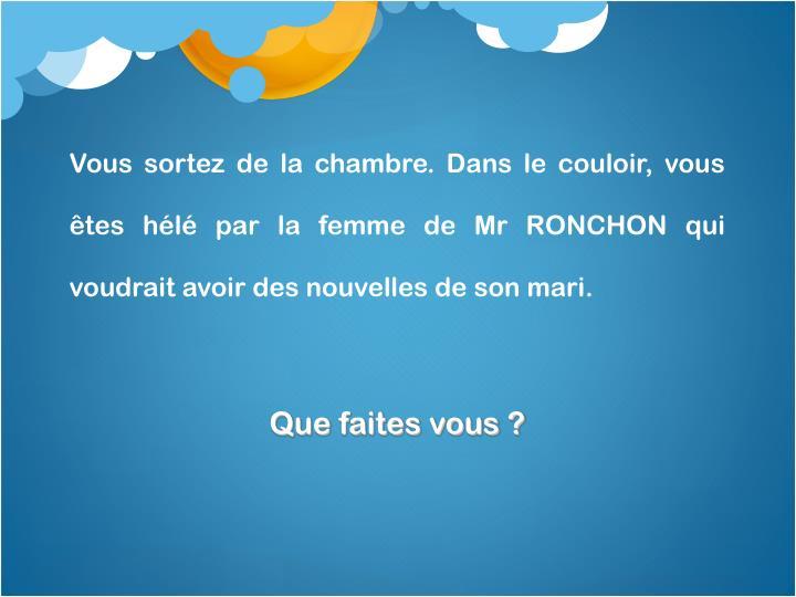 Vous sortez de la chambre. Dans le couloir, vous êtes hélé par la femme de Mr RONCHON qui voudrait avoir des nouvelles de son mari.