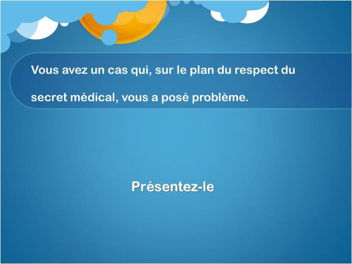 Vous avez un cas qui, sur le plan du respect du secret médical, vous a posé problème.